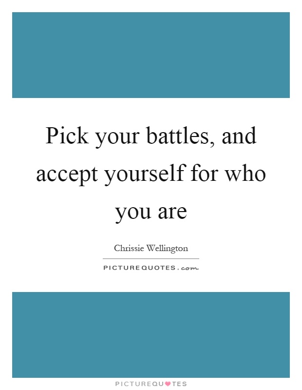 Pick your battles, and accept yourself for who you are Picture Quote #1