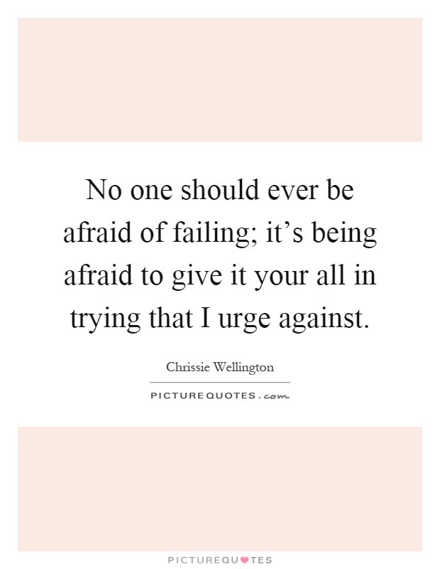 No one should ever be afraid of failing; it's being afraid to give it your all in trying that I urge against Picture Quote #1