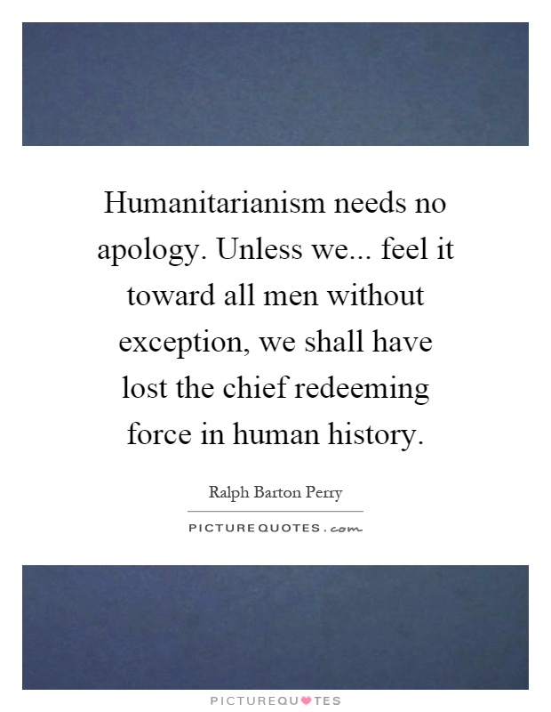 Humanitarianism needs no apology. Unless we... feel it toward all men without exception, we shall have lost the chief redeeming force in human history Picture Quote #1