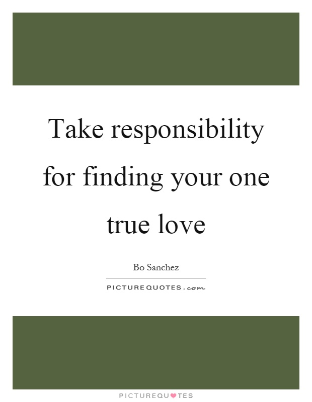 Take responsibility for finding your one true love Picture Quote #1