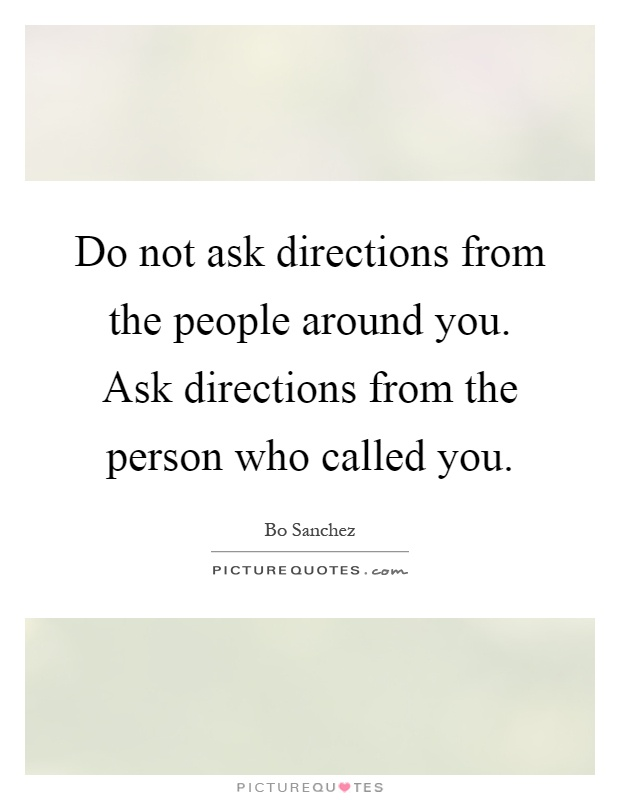 Do not ask directions from the people around you. Ask directions from the person who called you Picture Quote #1