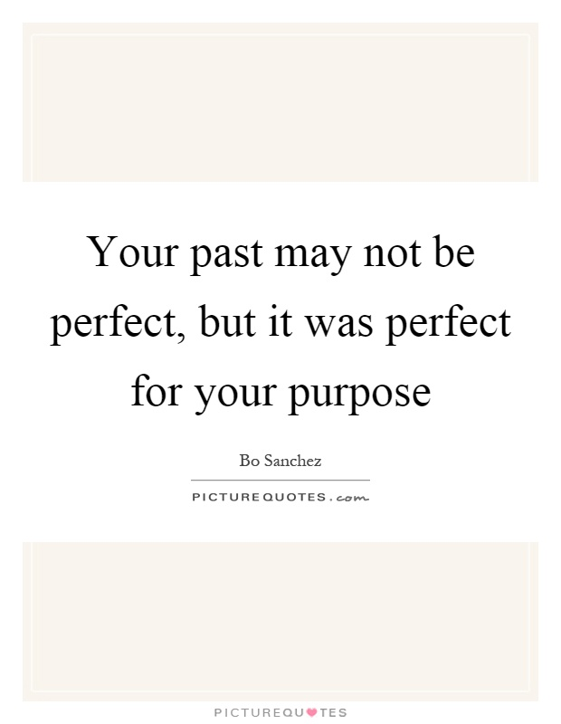 Your past may not be perfect, but it was perfect for your purpose Picture Quote #1