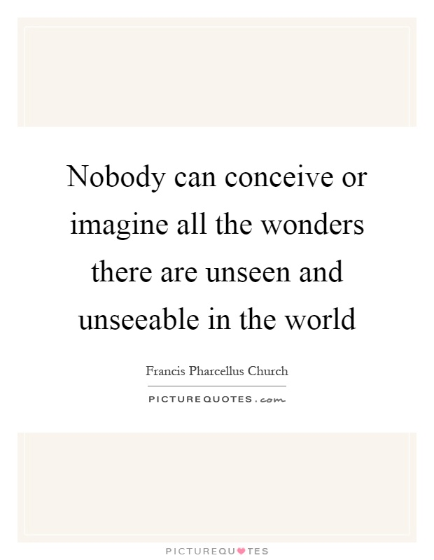 Nobody can conceive or imagine all the wonders there are unseen and unseeable in the world Picture Quote #1