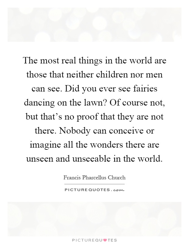 The most real things in the world are those that neither children nor men can see. Did you ever see fairies dancing on the lawn? Of course not, but that's no proof that they are not there. Nobody can conceive or imagine all the wonders there are unseen and unseeable in the world Picture Quote #1