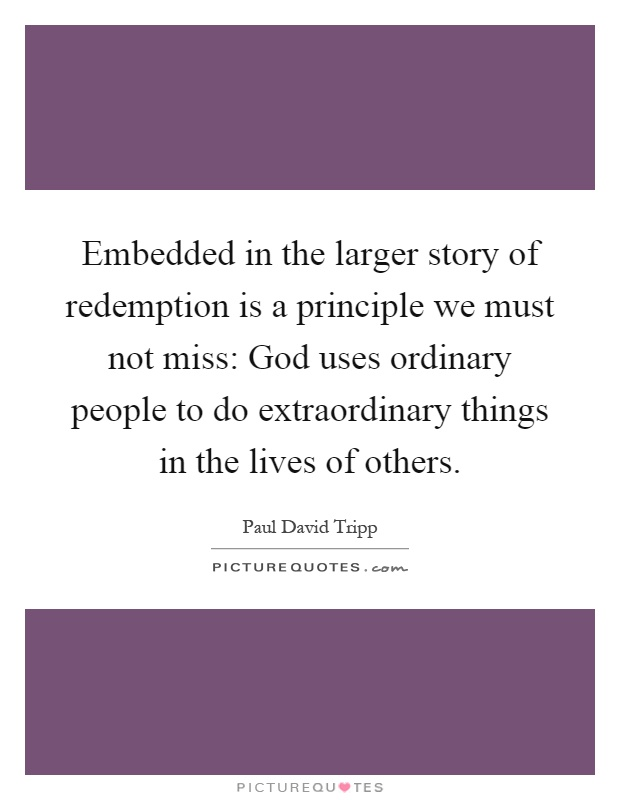 Embedded in the larger story of redemption is a principle we must not miss: God uses ordinary people to do extraordinary things in the lives of others Picture Quote #1