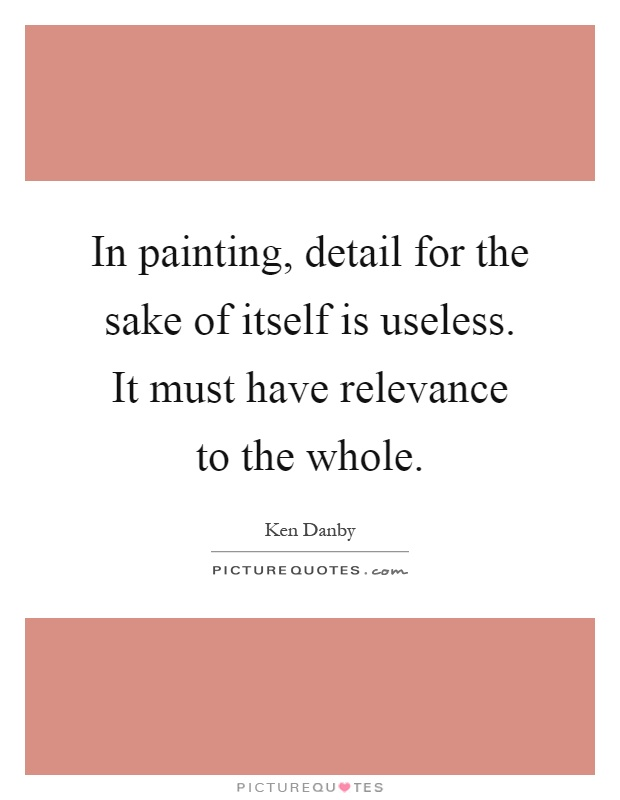 In painting, detail for the sake of itself is useless. It must have relevance to the whole Picture Quote #1