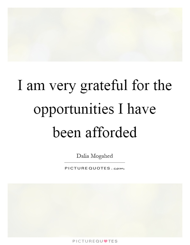 I am very grateful for the opportunities I have been afforded Picture Quote #1