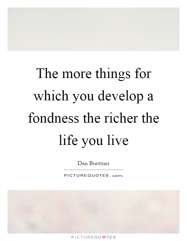 The more things for which you develop a fondness the richer the life you live Picture Quote #1