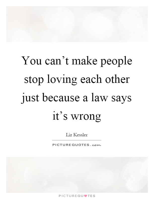 You can't make people stop loving each other just because a law says it's wrong Picture Quote #1