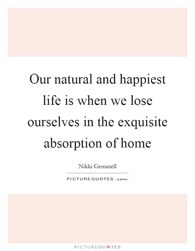 Our natural and happiest life is when we lose ourselves in the exquisite absorption of home Picture Quote #1