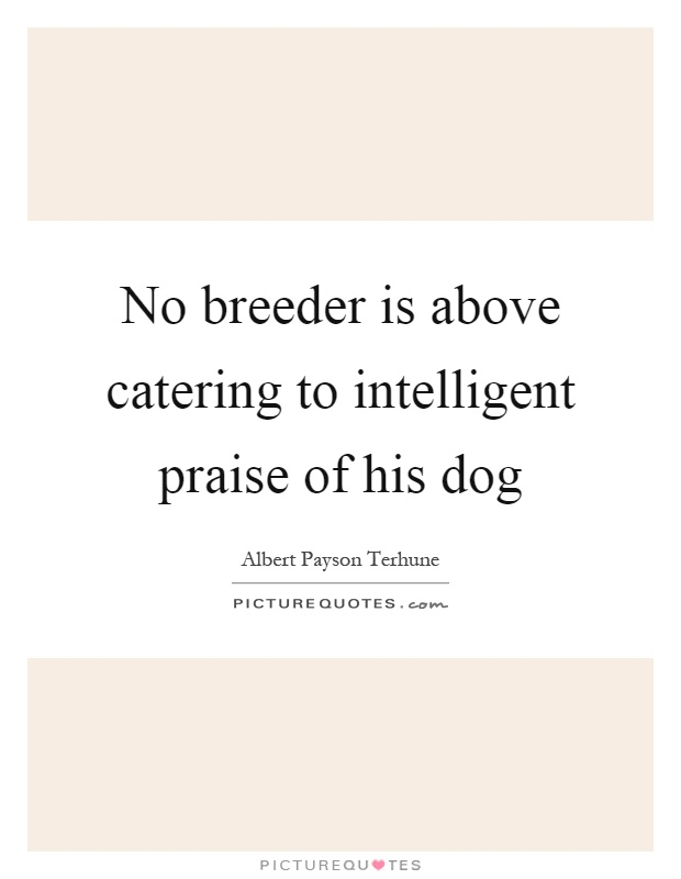 No breeder is above catering to intelligent praise of his dog Picture Quote #1