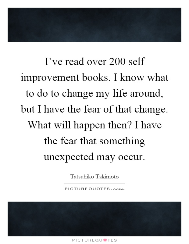 I've read over 200 self improvement books. I know what to do to change my life around, but I have the fear of that change. What will happen then? I have the fear that something unexpected may occur Picture Quote #1