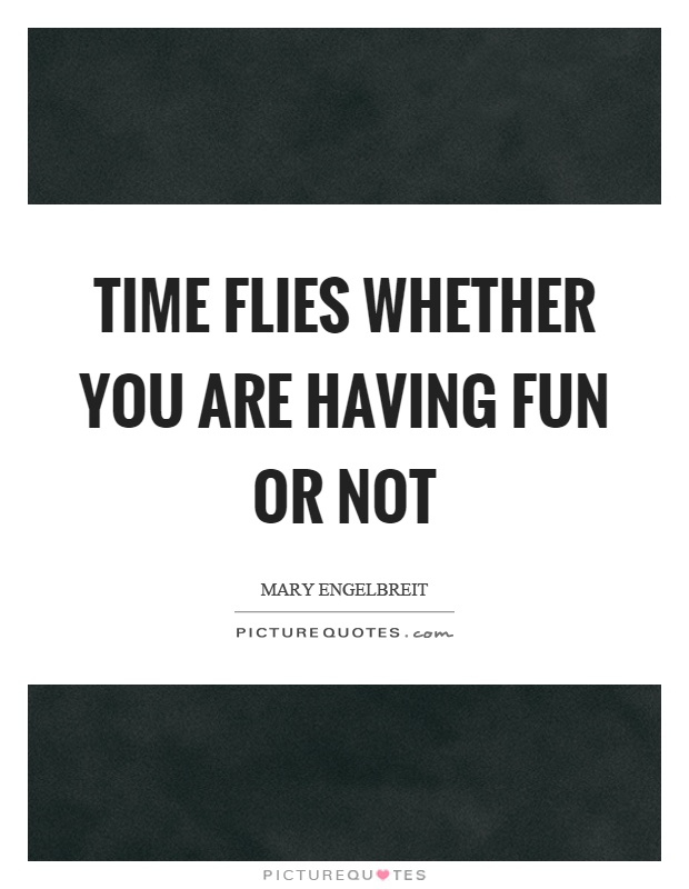 Time flies whether you are having fun or not Picture Quote #1