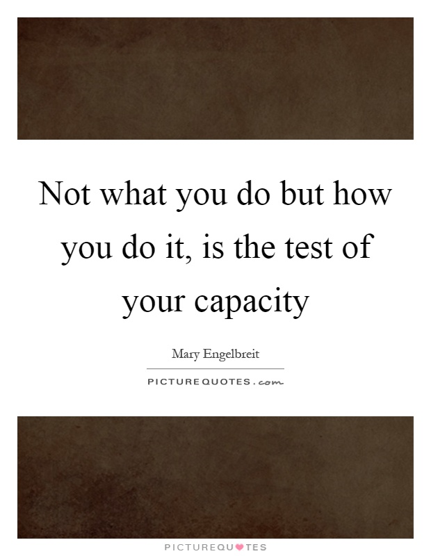 Not what you do but how you do it, is the test of your capacity Picture Quote #1