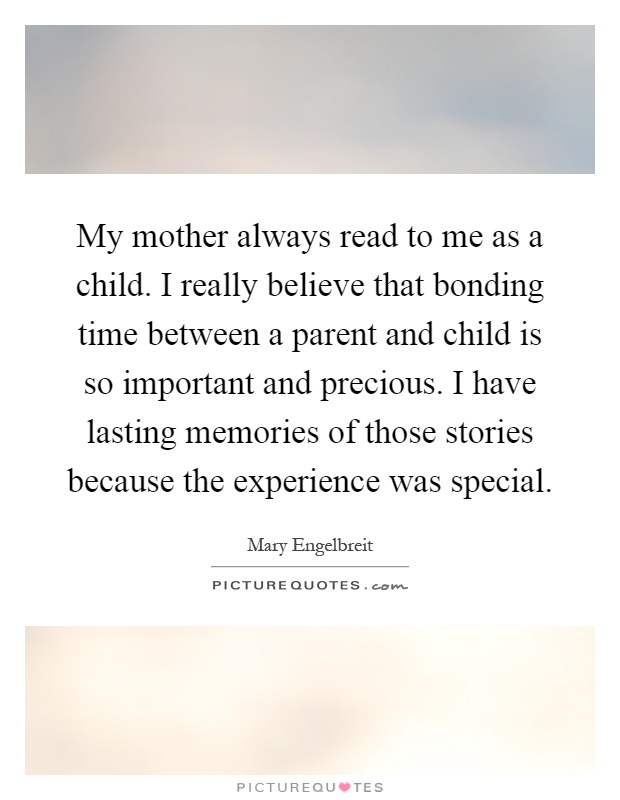 My mother always read to me as a child. I really believe that bonding time between a parent and child is so important and precious. I have lasting memories of those stories because the experience was special Picture Quote #1