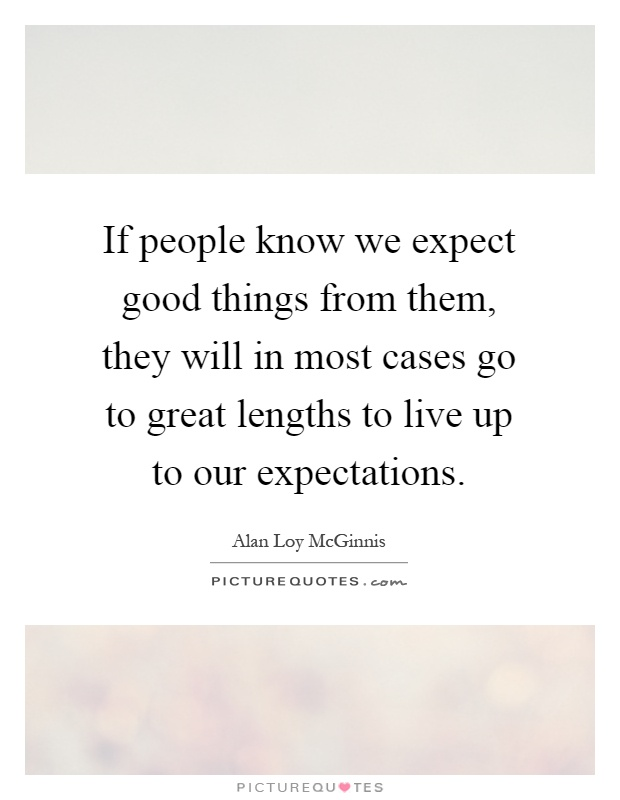 If people know we expect good things from them, they will in most cases go to great lengths to live up to our expectations Picture Quote #1
