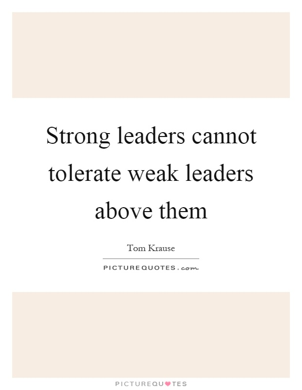 Strong leaders cannot tolerate weak leaders above them Picture Quote #1
