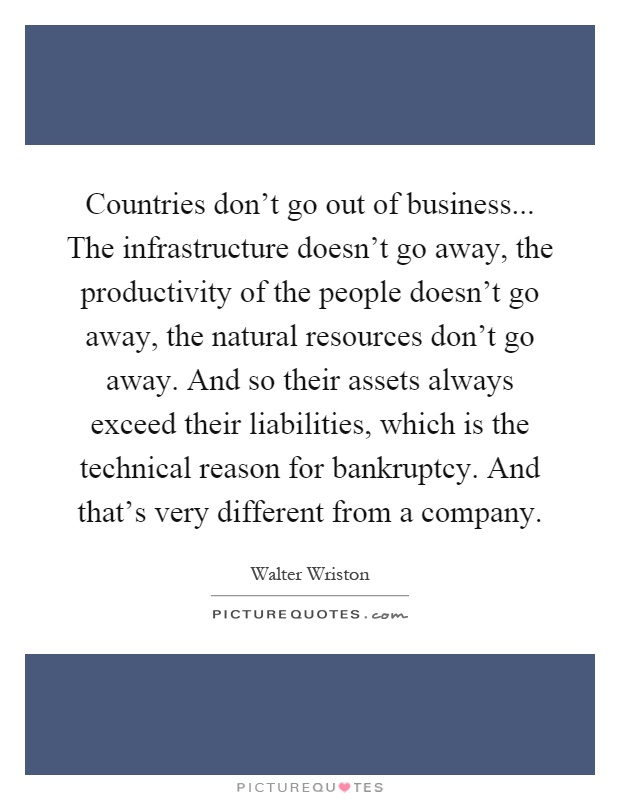 Countries don't go out of business... The infrastructure doesn't go away, the productivity of the people doesn't go away, the natural resources don't go away. And so their assets always exceed their liabilities, which is the technical reason for bankruptcy. And that's very different from a company Picture Quote #1