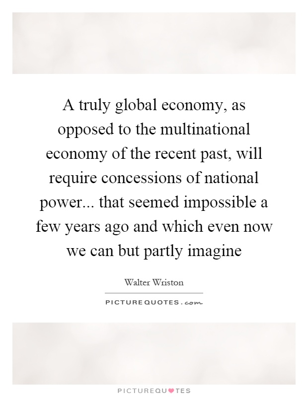 A truly global economy, as opposed to the multinational economy of the recent past, will require concessions of national power... that seemed impossible a few years ago and which even now we can but partly imagine Picture Quote #1