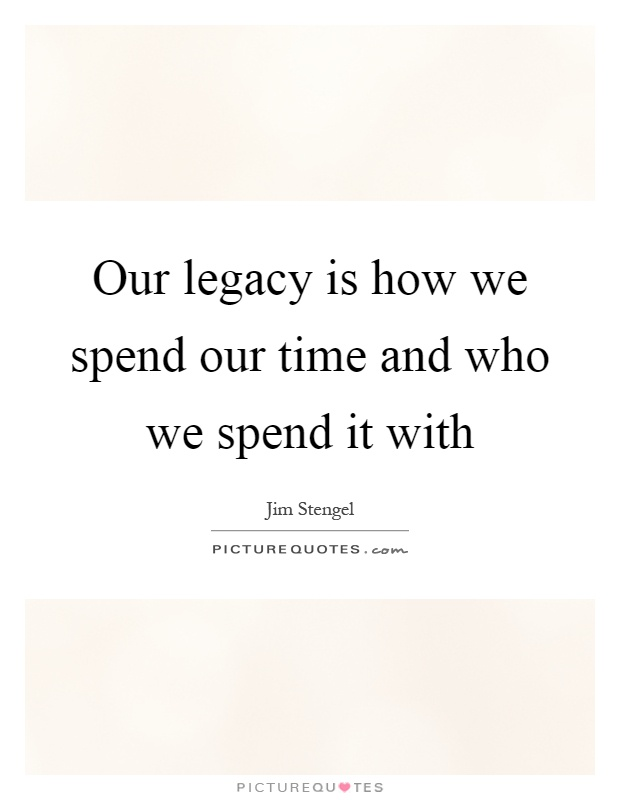 Our legacy is how we spend our time and who we spend it with Picture Quote #1