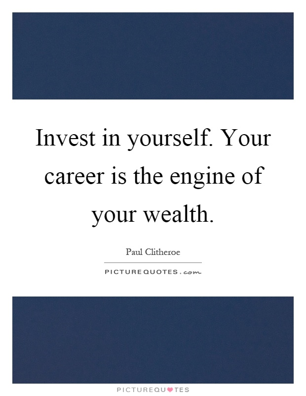 Invest in yourself. Your career is the engine of your wealth Picture Quote #1