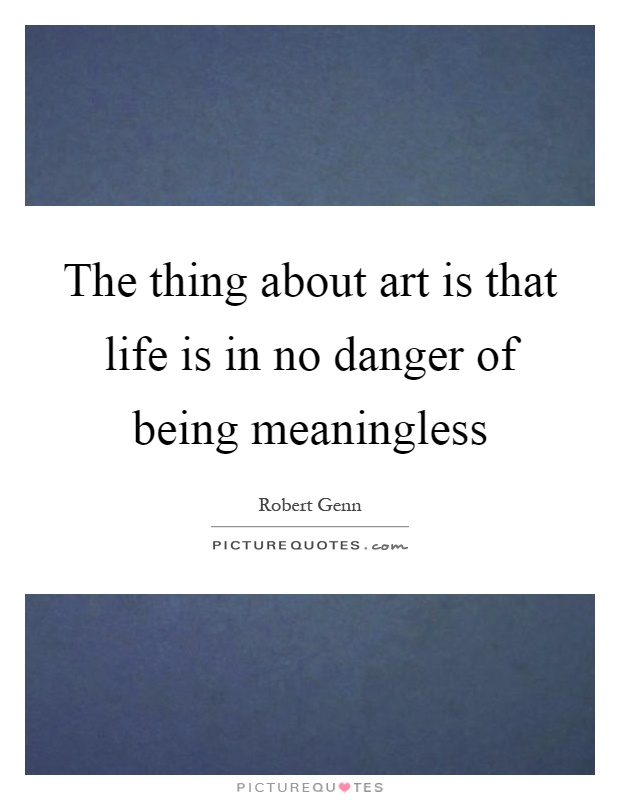 The thing about art is that life is in no danger of being meaningless Picture Quote #1