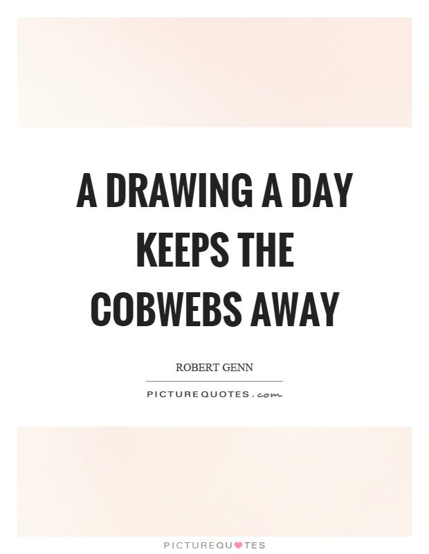 A drawing a day keeps the cobwebs away Picture Quote #1
