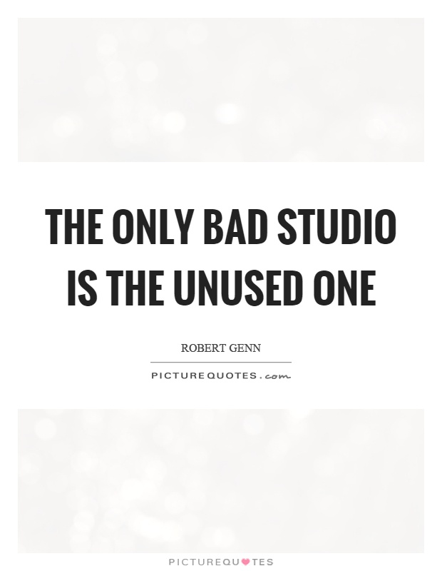 The only bad studio is the unused one Picture Quote #1