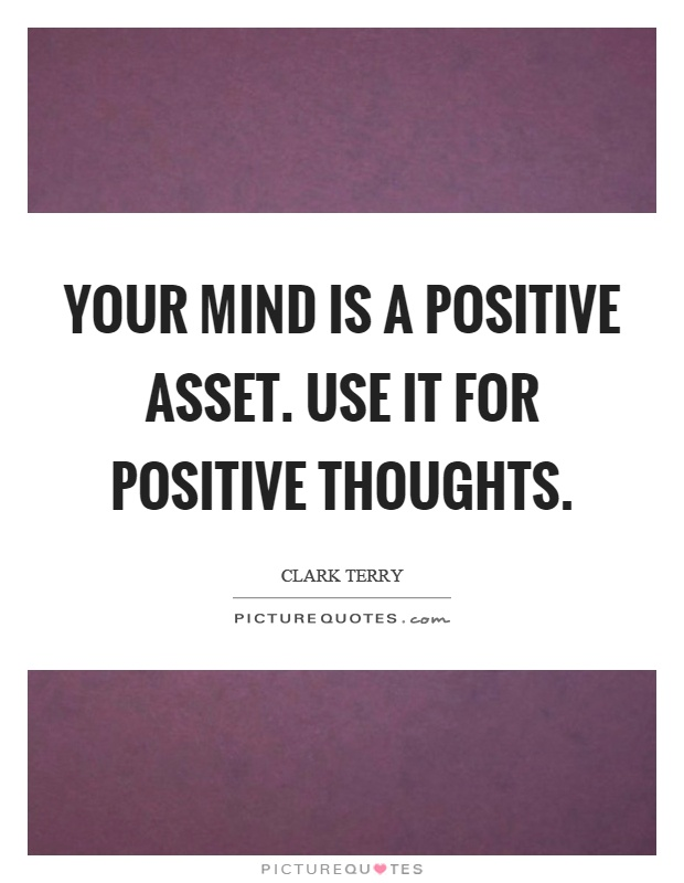 Your mind is a positive asset. Use it for positive thoughts Picture Quote #1