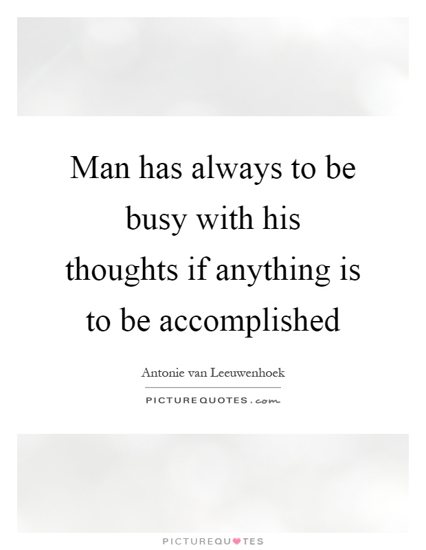 Man has always to be busy with his thoughts if anything is to be accomplished Picture Quote #1