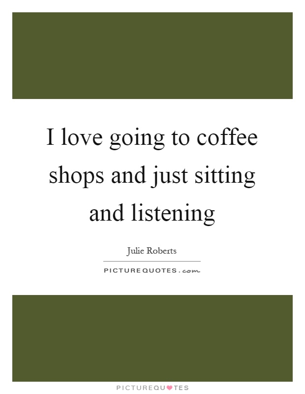 I love going to coffee shops and just sitting and listening Picture Quote #1