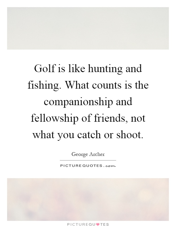 Golf is like hunting and fishing. What counts is the companionship and fellowship of friends, not what you catch or shoot Picture Quote #1