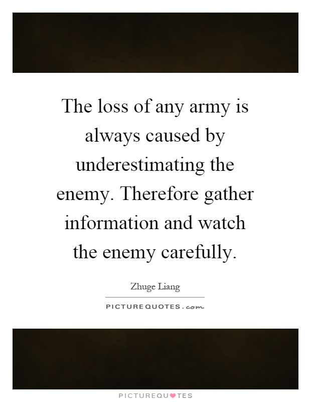 The loss of any army is always caused by underestimating the enemy. Therefore gather information and watch the enemy carefully Picture Quote #1