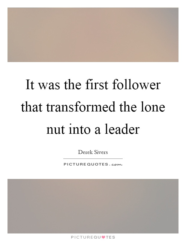 It was the first follower that transformed the lone nut into a leader Picture Quote #1
