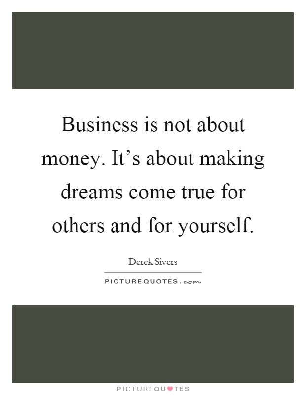 Business is not about money. It's about making dreams come true for others and for yourself Picture Quote #1