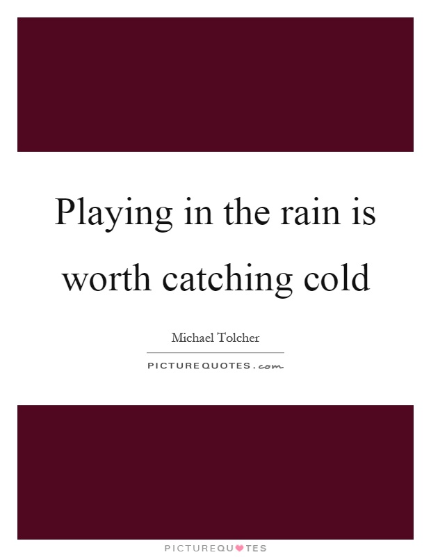 Playing in the rain is worth catching cold Picture Quote #1