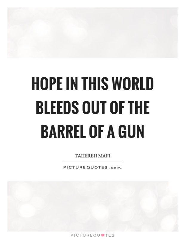 Hope in this world bleeds out of the barrel of a gun Picture Quote #1