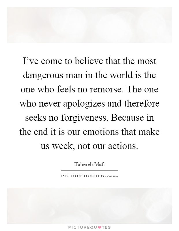 I've come to believe that the most dangerous man in the world is the one who feels no remorse. The one who never apologizes and therefore seeks no forgiveness. Because in the end it is our emotions that make us week, not our actions Picture Quote #1