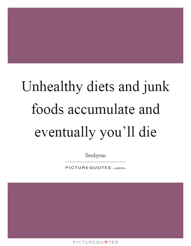 Unhealthy diets and junk foods accumulate and eventually you'll die Picture Quote #1