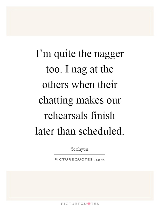 I'm quite the nagger too. I nag at the others when their chatting makes our rehearsals finish later than scheduled Picture Quote #1