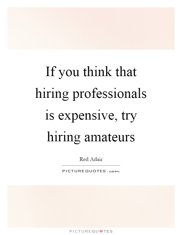 If you think that hiring professionals is expensive, try hiring amateurs Picture Quote #1