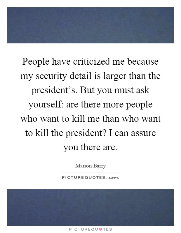 People have criticized me because my security detail is larger than the president's. But you must ask yourself: are there more people who want to kill me than who want to kill the president? I can assure you there are Picture Quote #1