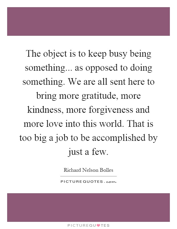 The object is to keep busy being something... as opposed to doing something. We are all sent here to bring more gratitude, more kindness, more forgiveness and more love into this world. That is too big a job to be accomplished by just a few Picture Quote #1