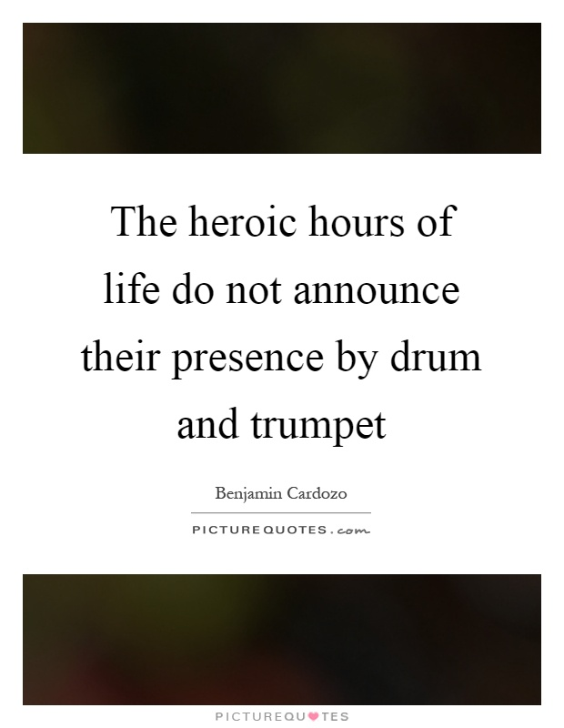 The heroic hours of life do not announce their presence by drum and trumpet Picture Quote #1