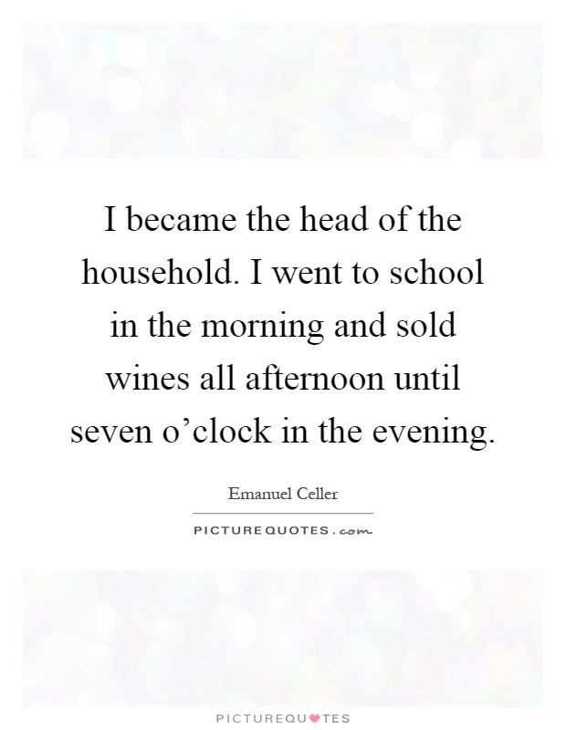I became the head of the household. I went to school in the morning and sold wines all afternoon until seven o'clock in the evening Picture Quote #1