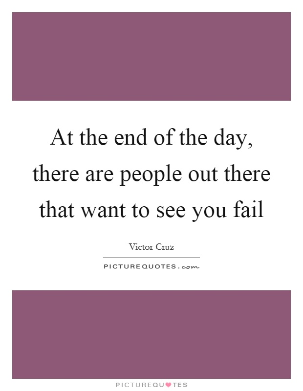 At the end of the day, there are people out there that want to see you fail Picture Quote #1