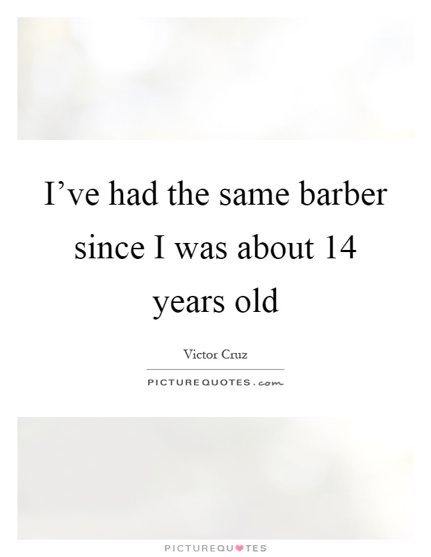 I've had the same barber since I was about 14 years old Picture Quote #1