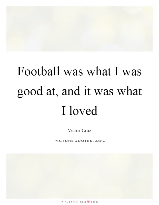 Football was what I was good at, and it was what I loved Picture Quote #1