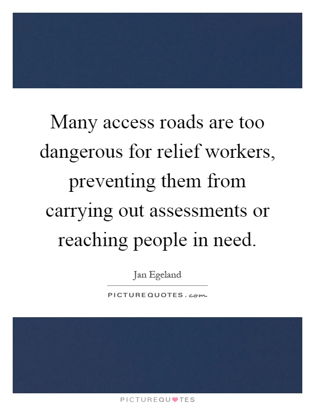Many access roads are too dangerous for relief workers, preventing them from carrying out assessments or reaching people in need Picture Quote #1