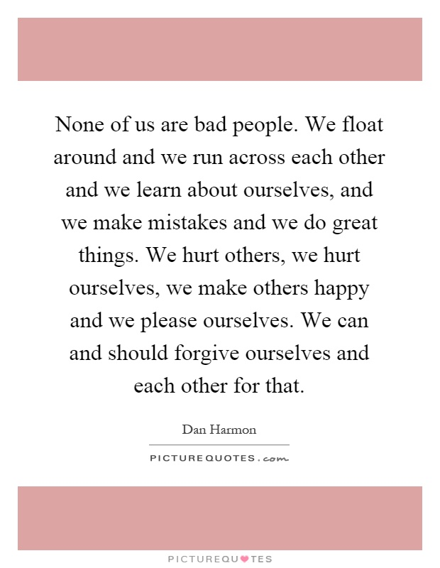 None of us are bad people. We float around and we run across each other and we learn about ourselves, and we make mistakes and we do great things. We hurt others, we hurt ourselves, we make others happy and we please ourselves. We can and should forgive ourselves and each other for that Picture Quote #1